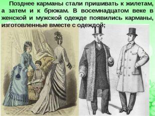 Позднее карманы стали пришивать к жилетам, а затем и к брюкам. В восемнадцато