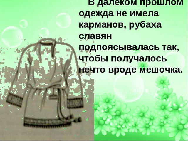 В далёком прошлом одежда не имела карманов, рубаха славян подпоясывалась так,...