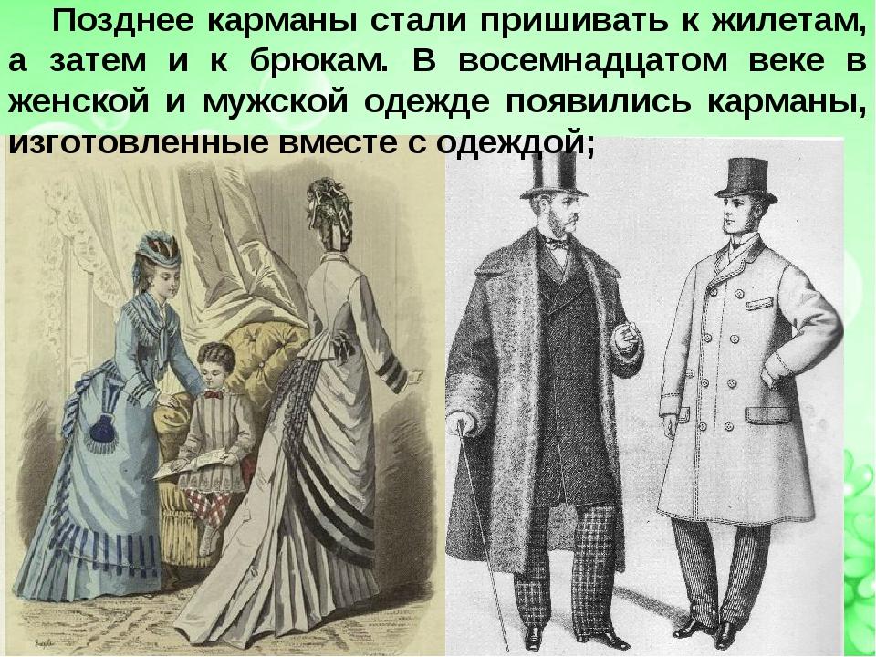 Позднее карманы стали пришивать к жилетам, а затем и к брюкам. В восемнадцато...
