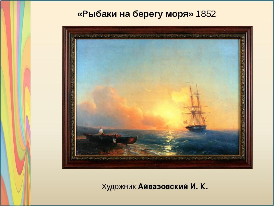 «Рыбаки на берегу моря» 1852 Художник Айвазовский И. К.
