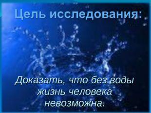 Доказать, что без воды жизнь человека невозможна.