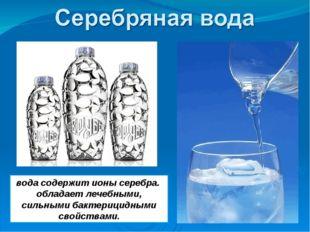 вода содержит ионы серебра. обладает лечебными, сильными бактерицидными свойс