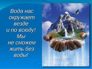 Вода нас окружает везде и по всюду! Мы не сможем жить без воды!