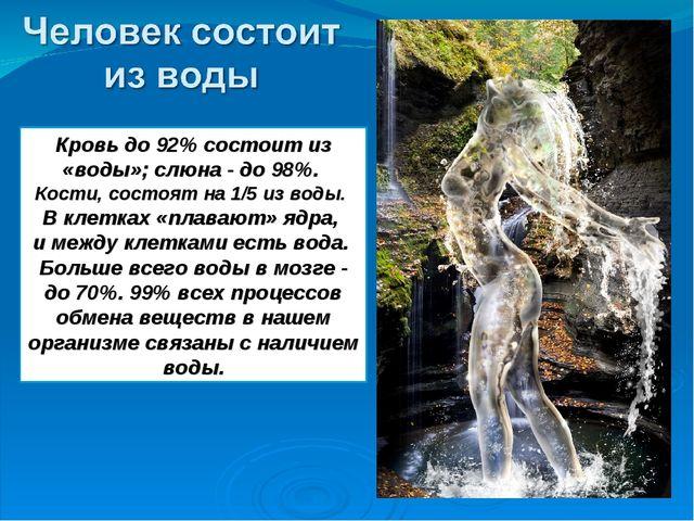 Кровь до 92% состоит из «воды»; слюна - до 98%. Кости, состоят на 1/5 из воды...