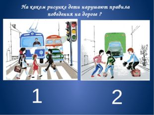1 2 На каком рисунке дети нарушают правила поведения на дороге ?