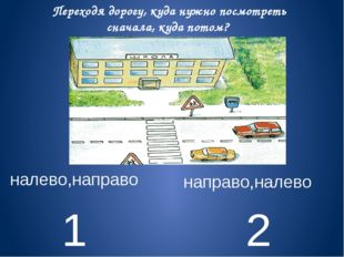 1 2 налево,направо направо,налево Переходя дорогу, куда нужно посмотреть снач