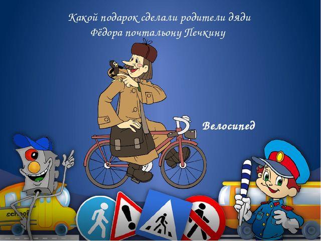 Какой подарок сделали родители дяди Фёдора почтальону Печкину Велосипед