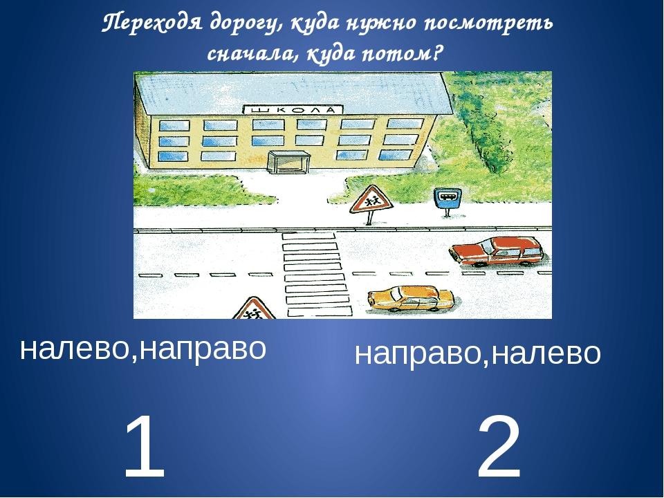 1 2 налево,направо направо,налево Переходя дорогу, куда нужно посмотреть снач...