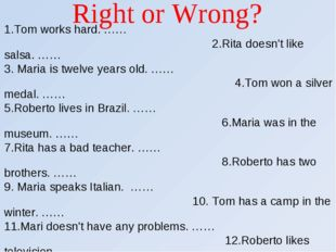 Right or Wrong? 1.Tom works hard. …… 2.Rita doesn't like salsa. …… 3. Maria i
