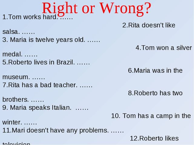 Right or Wrong? 1.Tom works hard. …… 2.Rita doesn't like salsa. …… 3. Maria i...