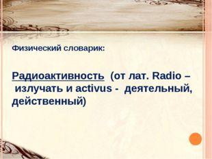 Физический словарик: Радиоактивность (от лат. Radio – излучать и activus - де