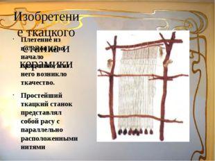 Изобретение ткацкого станка и керамики Плетение из волокон дало начало пряден