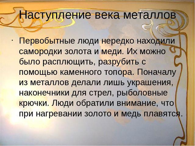 Наступление века металлов Первобытные люди нередко находили самородки золота...