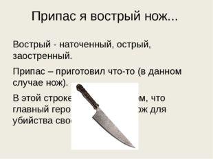Припас я вострый нож... Вострый - наточенный, острый, заостренный. Припас – п