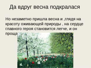 Да вдруг весна подкралася Но незаметно пришла весна и ,глядя на красоту ожива