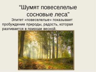 """""""Шумят повеселелые сосновые леса"""" Эпитет «повеселелые» показывает пробуждение"""