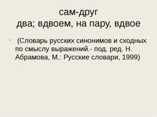 сам-друг два;вдвоем,напару,вдвое (Словарь русских синонимов и сходных по
