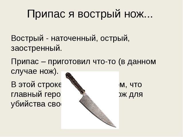 Припас я вострый нож... Вострый - наточенный, острый, заостренный. Припас – п...