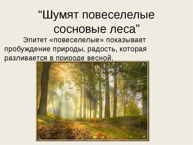 """""""Шумят повеселелые сосновые леса"""" Эпитет «повеселелые» показывает пробуждение..."""