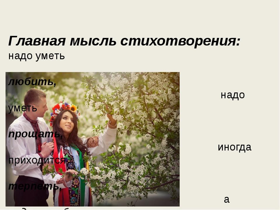 Главная мысль стихотворения: надо уметь любить, надо уметь прощать, иногда п...