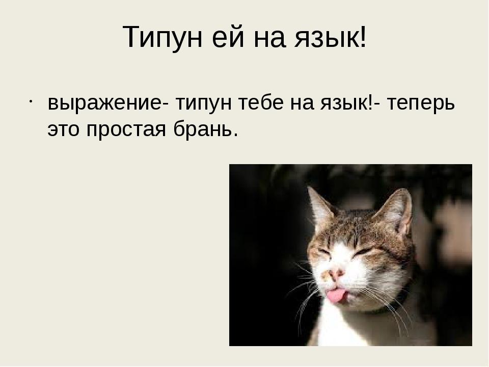 Типун ей на язык! выражение- типун тебе на язык!- теперь это простая брань.