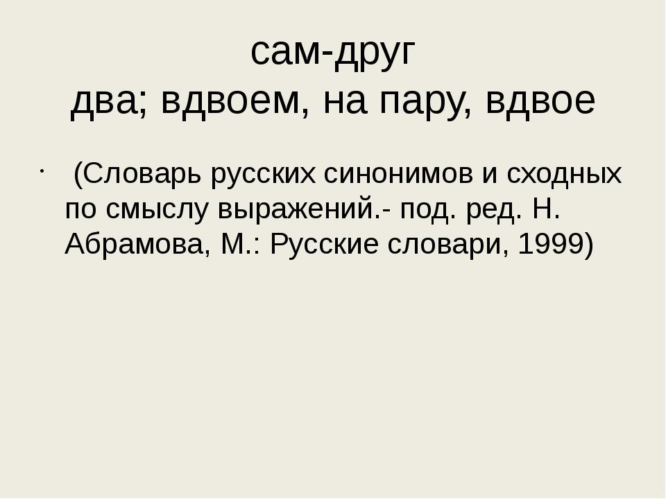 сам-друг два;вдвоем,напару,вдвое (Словарь русских синонимов и сходных по...
