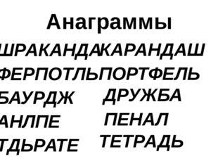 Анаграммы ШРАКАНДА ФЕРПОТЛЬ БАУРДЖ АНЛПЕ ТДЬРАТЕ КАРАНДАШ ПОРТФЕЛЬ ДРУЖБА ПЕН