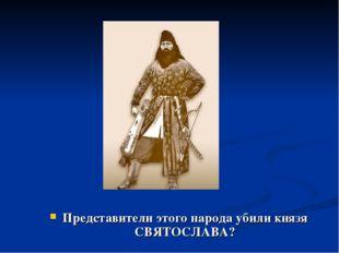 Представители этого народа убили князя СВЯТОСЛАВА?