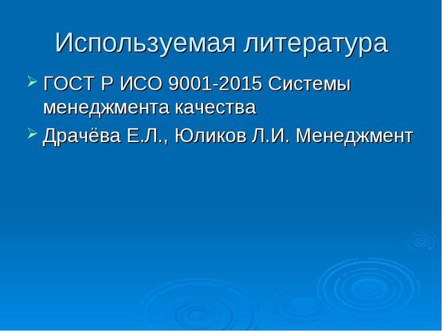 Используемая литература ГОСТ Р ИСО 9001-2015 Системы менеджмента качества Дра...