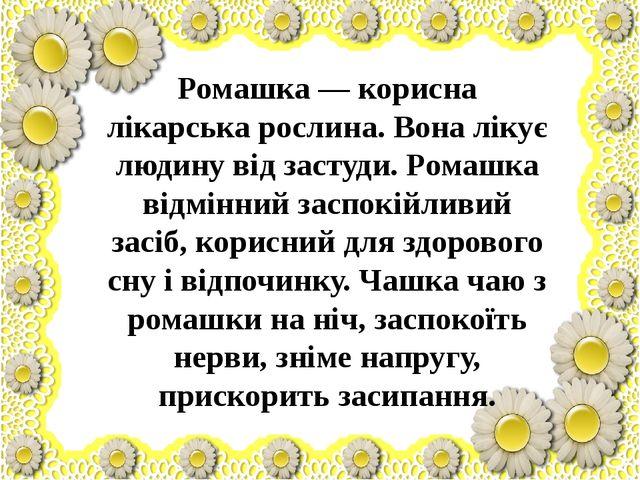 Ромашка — корисна лікарська рослина. Вона лікує людину від застуди. Ромашка...