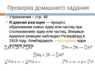 Проверка домашнего задания Упражнения – стр. 46 Я́дерная реа́кция— процесс о