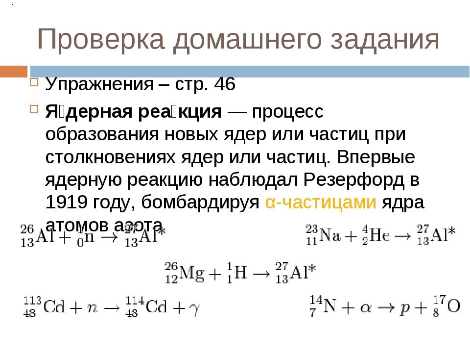 Проверка домашнего задания Упражнения – стр. 46 Я́дерная реа́кция— процесс о...