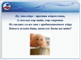 Ну, что яйцо – простая яйцеклетка, А сколько еще тайн, еще секретов. Не связа