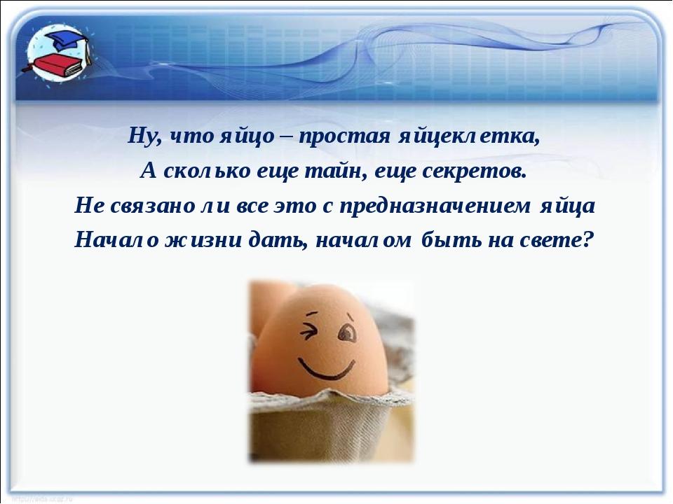 Ну, что яйцо – простая яйцеклетка, А сколько еще тайн, еще секретов. Не связа...