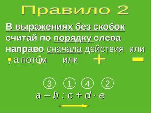 В выражениях без скобок считай по порядку слева направо сначала действияили