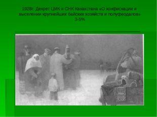 1928г. Декрет ЦИК и СНК Казахстана «О конфискации и выселении крупнейших байс
