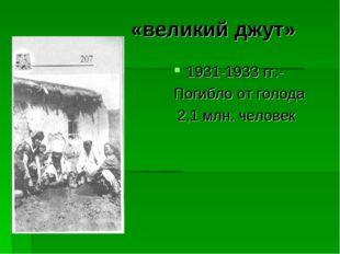 «великий джут» 1931-1933 гг.- Погибло от голода 2,1 млн. человек
