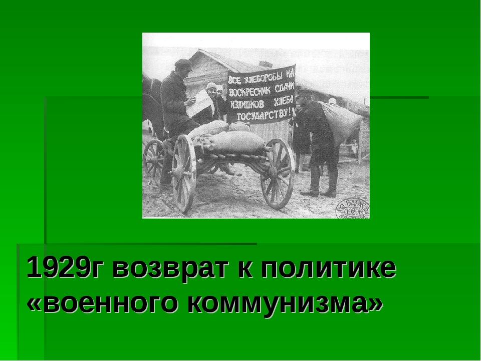 1929г возврат к политике «военного коммунизма»