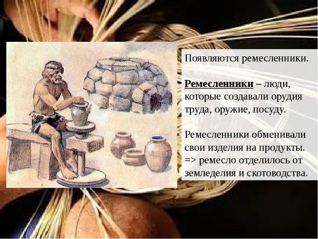 Появляются ремесленники. Ремесленники – люди, которые создавали орудия труда,...