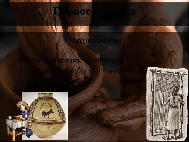 Первое ремесло Люди начали: 1. плести корзины из прутьев 2. создавать посуду...