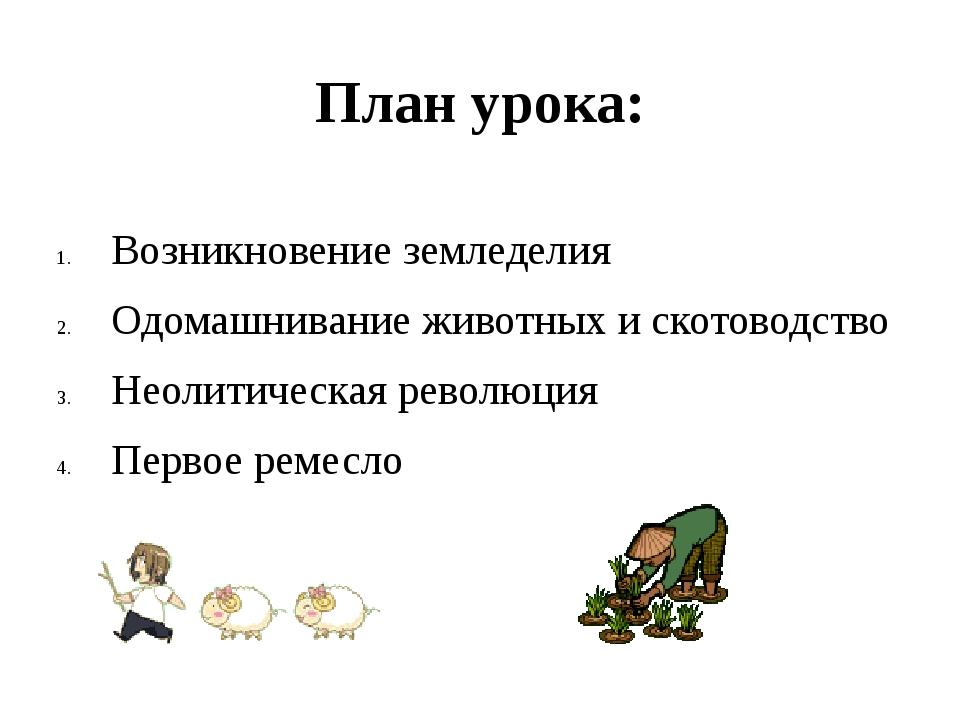 План урока: Возникновение земледелия Одомашнивание животных и скотоводство Не...