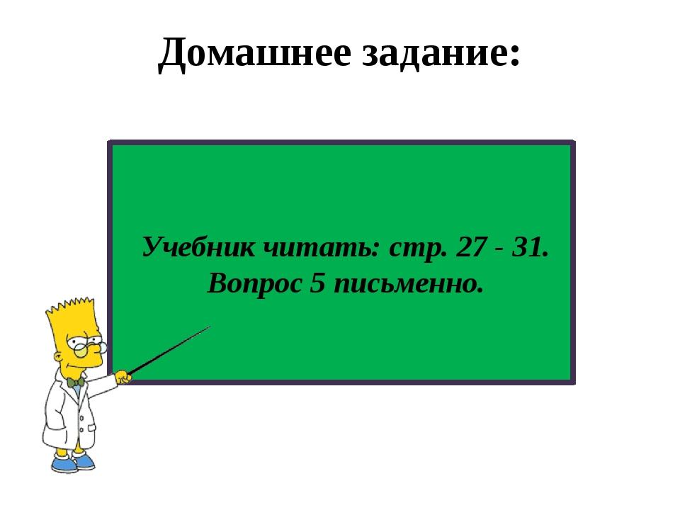 Домашнее задание: Учебник читать: стр. 27 - 31. Вопрос 5 письменно.
