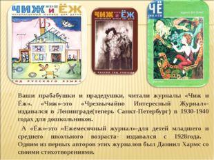 Ваши прабабушки и прадедушки, читали журналы «Чиж и Ёж». «Чиж»-это «Чрезвычай