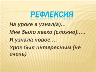 На уроке я узнал(а)… Мне было легко (сложно)….. Я узнала новое…. Урок был инт