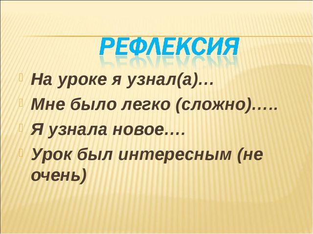 На уроке я узнал(а)… Мне было легко (сложно)….. Я узнала новое…. Урок был инт...