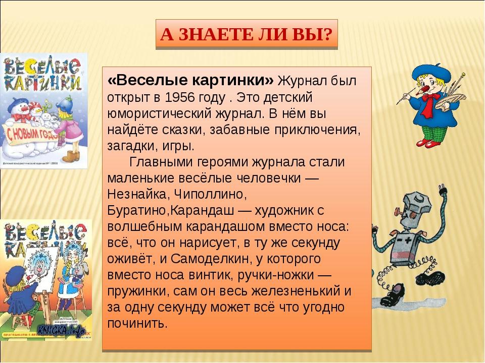 А ЗНАЕТЕ ЛИ ВЫ? «Веселые картинки» Журнал был открыт в 1956 году . Это детски...