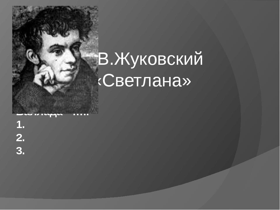 В.Жуковский «Светлана» Баллада - ….. 1. 2. 3.