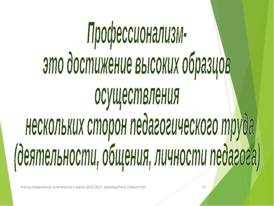 Метод обединение эстетического цикла 2016-2017. руководитель Ткачук Н.Ю. * Ме...