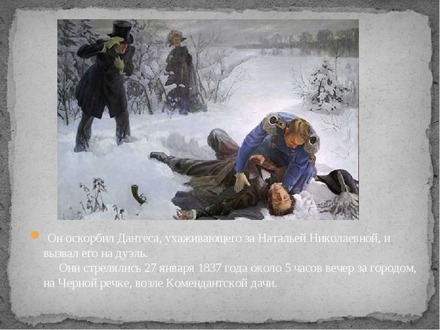 Он оскорбил Дантеса, ухаживающего за Натальей Николаевной, и вызвал его на д...