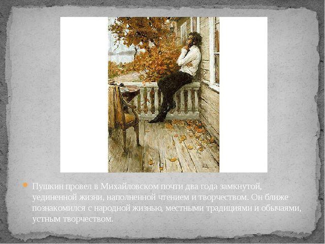 Пушкин провел в Михайловском почти два года замкнутой, уединенной жизни, напо...